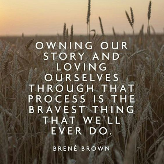 Owning our story and loving ourselves through that process is the bravest thing that we'll ever do.: