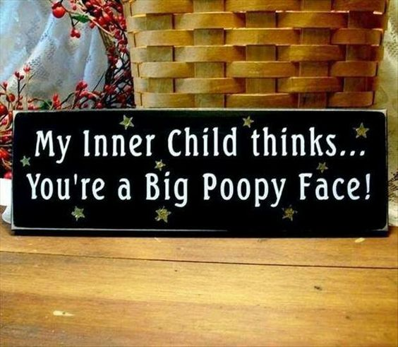 My inner child thinks you're a big poop face!