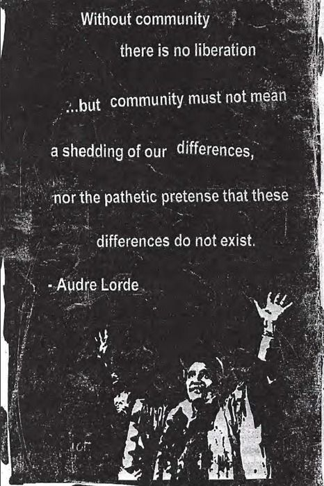"""""""Without community, there is no liberation. But community must not mean a shedding of our differences, nor the pathetic pretense that these differences do not exist."""" -Audre Lorde"""
