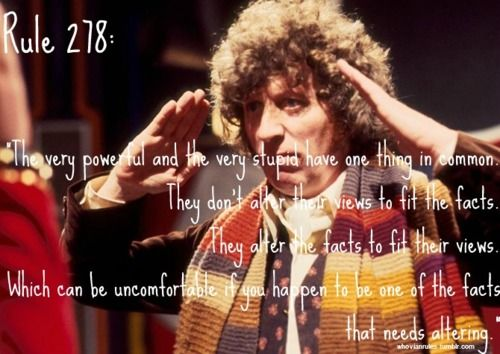 Doctor Who Rule 278:The very powerful and the very stupid have one thing in common. They don't alter their views to fit the facts. They alter the facts to fit their views. Which can be uncomfortable if you happen to be one of the facts that needs altering.
