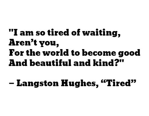"""""""I am so tired of waiting, Aren't you, For the world to become good And beautiful and kind?"""" — Langston Hughes, """"Tired"""""""