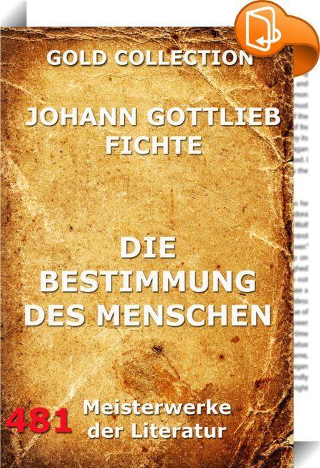 Die Bestimmung des Menschen    ::  Die Bestimmung des Menschen (EA 1800) ist eine populäre Schrift des Philosophen Johann Gottlieb Fichtes, durch die der Nicht-Fachgelehrte zur Selbsterkenntnis angeleitet werden soll, die diesen dann befähigen wird, mündig am öffentlichen Geschehen teilzunehmen.