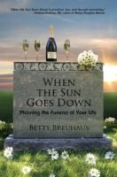 When the Sun Goes Down: Planning the Funeral of Your Life, by Betty Breauhaus