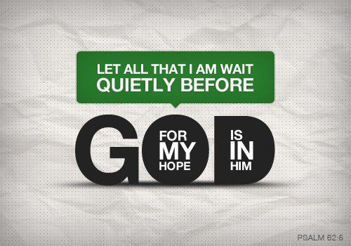Let all that I am wait quietly before God, for my hope is in Him.