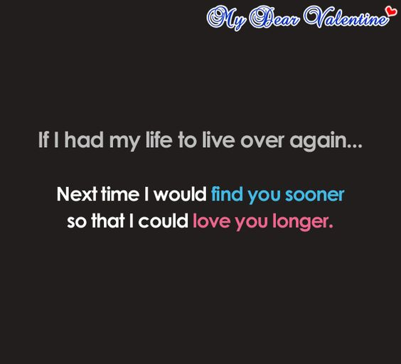 If I had my life to live over again. Next time I would find you sooner so that I could love you longer.