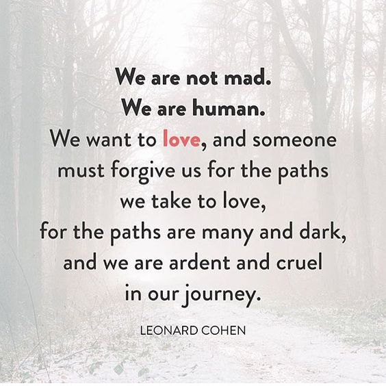 Deep and true. #forgiveness #selfforgiveness  #leonardcohen  #Repost from the always inspiring @thebachbook  Ever read something that resonates so deeply, it feels like you wrote it yourself? That's how I feel about this quote. It reminds me that each of us is doing the best we know how in order to feel loved, and sometimes we do crazy things in an effort to get there. When you realize that, it becomes easier to forgive other people and yourself.
