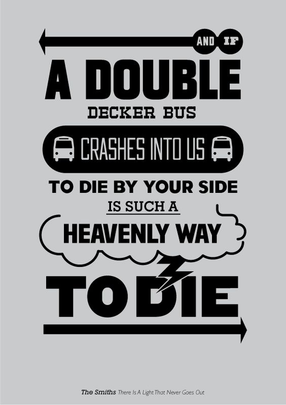 and if a double decker bus, crashes into us, to die by your side is such a heavenly way to die~the smiths