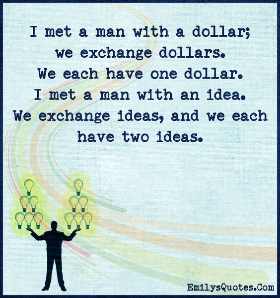 I met a man with a dollar; we exchange dollars. We each have one dollar. I met a man with an idea. We exchange ideas, and we each have two ideas.