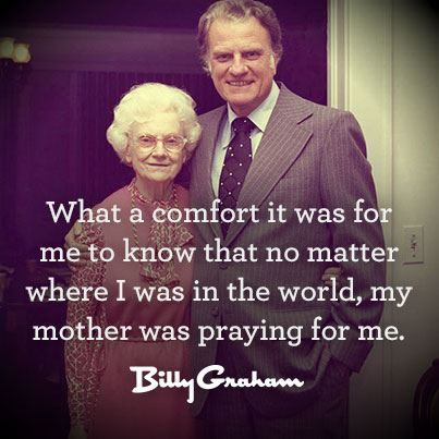 What a comfort it was for me to know that no matter where I was in the world, my mother was praying for me.  - Billy Graham.  LOVE THIS!