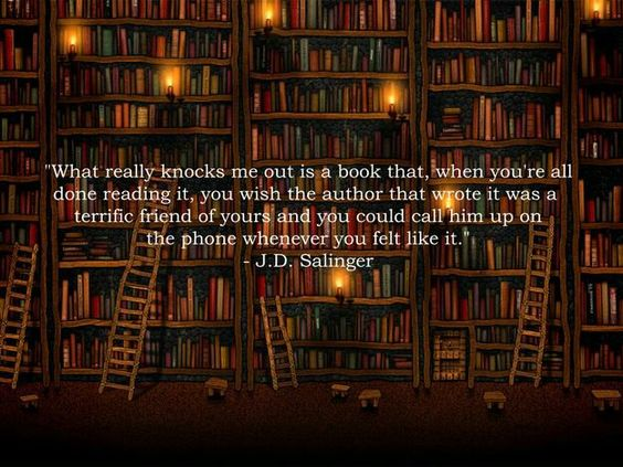 """""""What really knocks me ou is a book that, when you're all done reading it, you wish the author that wrote it was a terrific friend of yours and you could call him up on the phone whenever you felt like it."""" ~ J.D. Salinger"""