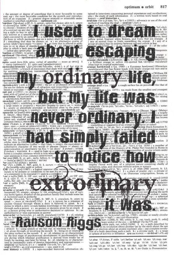"""I used to dream about escaping my ordinary life, but my life was never ordinary. I had simply failed to notice how extraordinary it was."" Ransom Riggs, Miss Peregrine's Home for Peculiar Children (Miss Peregrine, #1):"