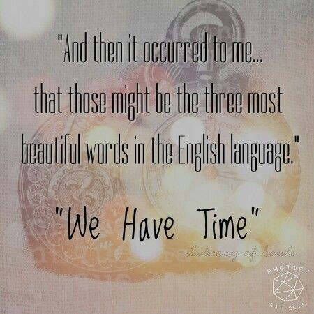 """And then it occurred to me...that those might be the three most beautiful words in the English language. 'We have time.'"" - Library of Souls, Ransom Riggs:"