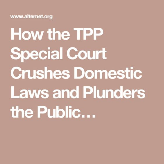 How the TPP Special Court Crushes Domestic Laws and Plunders the Public…
