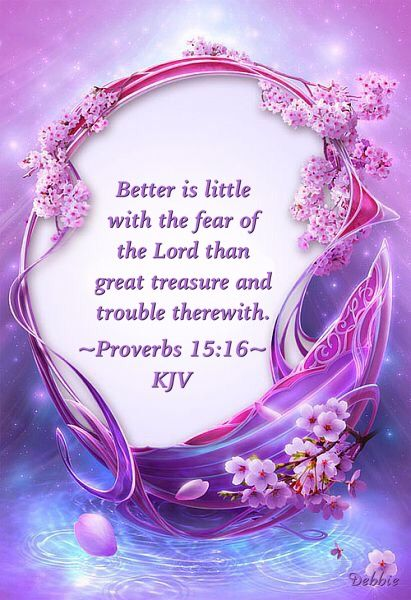 Better is little with the fear of the Lord than great treasure and trouble…: