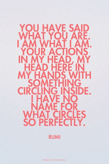 You have said what you are. I am what I am. Your actions in my head, my head here in my hands with something circling inside. I have no name for what circles so perfectly. - Rumi | Luba made this with Spoken.ly