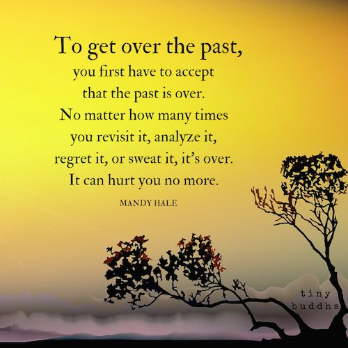 The past is over. No matter how many times you revisit it, analyze it, regret it, or sweat it, it's over. It can hurt you no more.