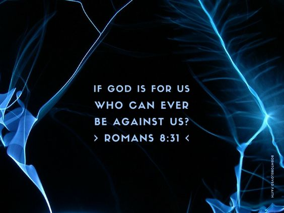 What shall we say about such wonderful things as these? If God is for us, who can ever be against us? ~ Romans 8:31 (NLT)