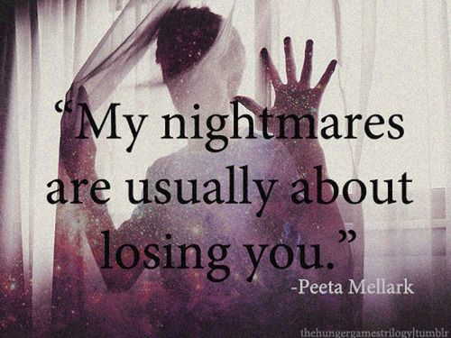 Okay. Despite the fact that this is a quote from The Hunger Games....the essence of this is actually true. Some of my worst dreams are about losing my love.