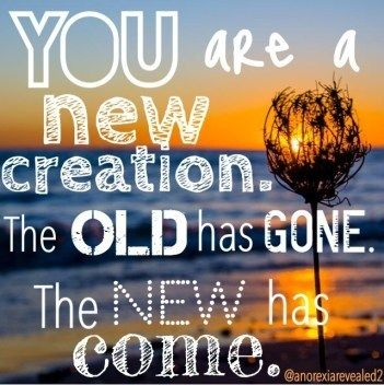 You are a new creation. The old has gone. The new has come. - The Truth About Body Image – BeautyBeyondBones #quotes #inspirationalquotes #inspiration #edrecovery #recovery #howtorecover #addiction #eatingdisorder #eatingdisorderrecovery #anorexiarecovery #faith #healing #motivation #inspire #mentalhealth #bodypositivity #bopo #selflove #selfcare #bodyimage #grace #catholic #christianity #god #Jesus #prayer #bible #teens #family #hope #wallpaper #blogger #biblequotes #friendshipquotes