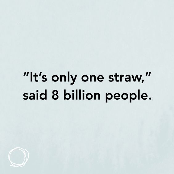 "Inspirational quote ""It's only one straw,"" said 8 billion people."