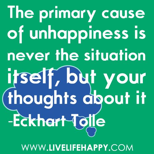 The primary cause of unhappiness is never the situation itself, but your thoughts about it. - Eckhart Tolle