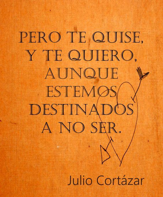 Julio Cortázar: Pero te quise y te quiero, aunque estemos destinados a no ser.