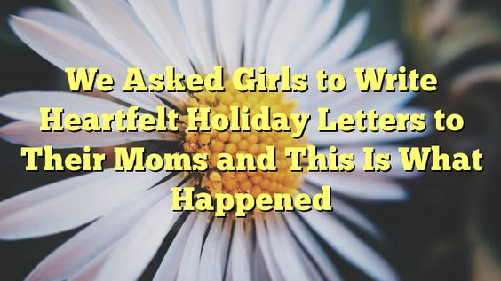 We Asked Girls to Write Heartfelt Holiday Letters to Their Moms and This Is What Happened - http://doublebabystrollerreviews.net/we-asked-girls-to-write-heartfelt-holiday-letters-to-their-moms-and-this-is-what-happened/
