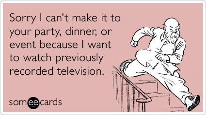 Sorry I cant make it to your party, dinner, or event because I want to watch previously recorded television. funnies
