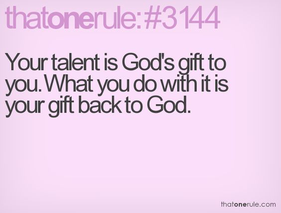 Your talent is God's gift to you. What you do with it is your gift back to God.