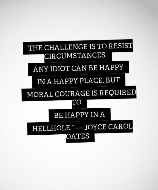 The challenge is to resist circumstances. Any idio can be happy in a happy place. But moral courage is required to be happy in a hellhole  - Joyce Carol Oates