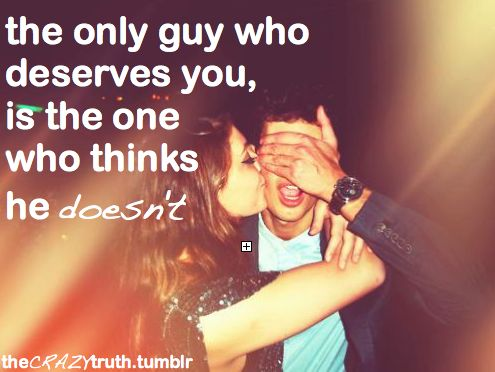 The only guy who deserves you, is the one who thinks he doesn't.