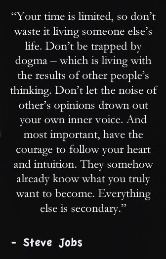 """""""... most important, have the courage to follow your heart and intuition."""""""