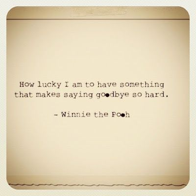"""How lucky I am to have something that makes saying goodbye so hard."" - Winnie the Pooh"