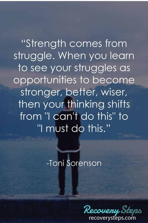 """Inspirational Quotes:""""Strength comes from struggle. When you learn to see your struggles as opportunities to become stronger, better, wiser, then your thinking shifts from """"I can't do this"""" to """"I must do this.""""    Follow: https://www.pinterest.com/RecoverySteps/"""