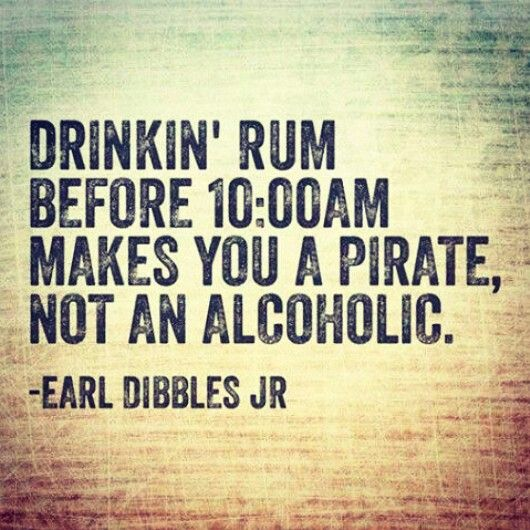 Drunkin' rum before 10:00AM makes you a pirate, not an alcoholic. Earl Dibbles…