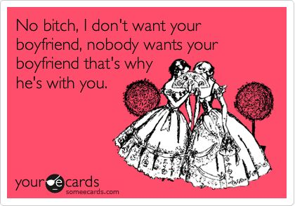 Funny Breakup Ecard: No bitch, I don't want your boyfriend, nobody wants your boyfriend that's why he's with you.: Giggle, Laughter Sillies, Quote, Watch, Truth
