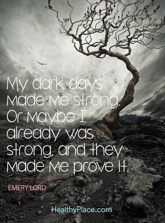 Positive Quote: My dark days made me strong. Or maybe I already was strong, and they made me prove it - Emery Lord. www.HealthyPlace.com: