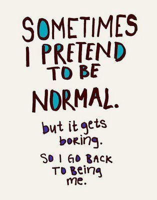 • NORMAL IS BORING •
