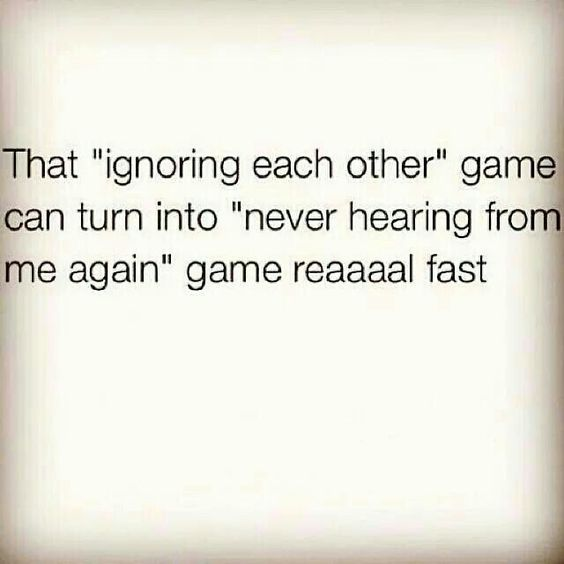 That ignoring each other gamw can turn into never hearing from me again game reaaaal fast.