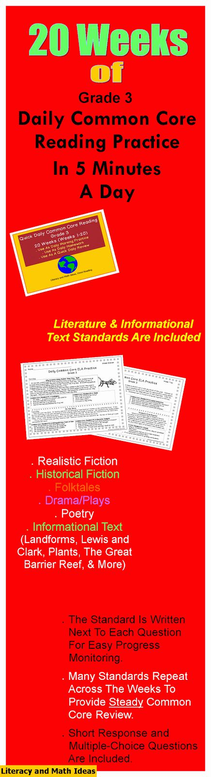 Literacy & Math Ideas: 20 Weeks of Grade 3 Daily Common Core Reading Practice.  Realistic fiction, historical fiction, informational text and more are all included.  Most standards repeat across the weeks to provide steady Common Core practice.  Excellent as morning practice or as Common Core homework.