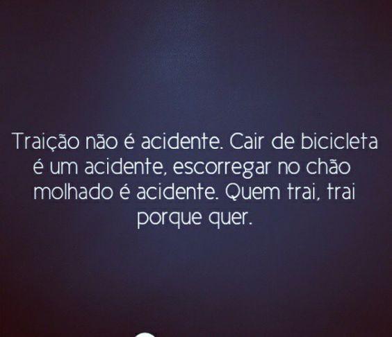 Traição não é acidente. Cair de bicicleta é um acidente, escorregar no chão molhado é acidente. Quem trai, trai porque quer.