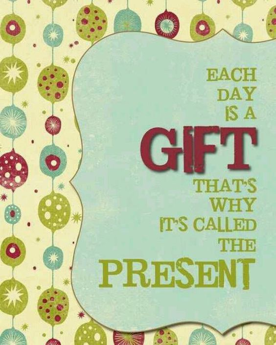 Each day is a gift....that's why we call it the present <3
