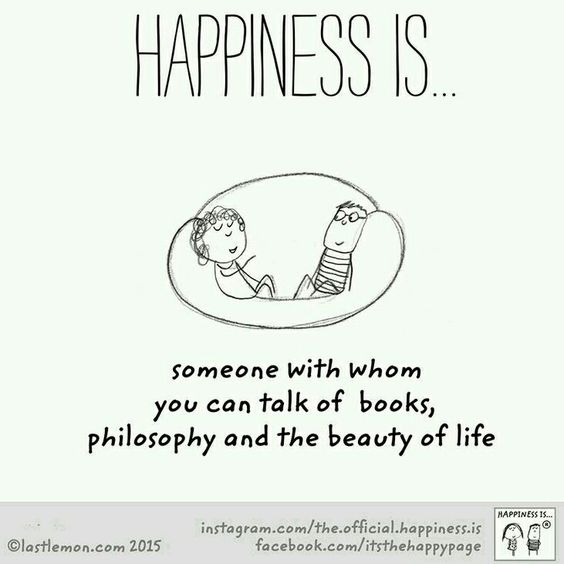 Happiness is... someone with whom you can talk of books, philosophy, and the beauty of life.