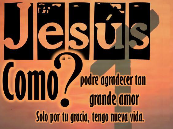 Jesús como? podré agradecer tan grande amor, solo por tu Gracia, tengo nuevo vida.