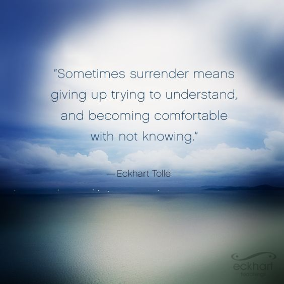 """""""Sometimes surrender means giving up from trying to understand, and becoming comfortable with not knowing."""" - Eckhart Tolle #PresentMomentReminder"""