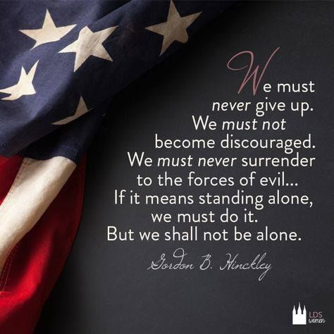 Gordon B. Hinckley - we must never give up......never surrender to the forces of evil: