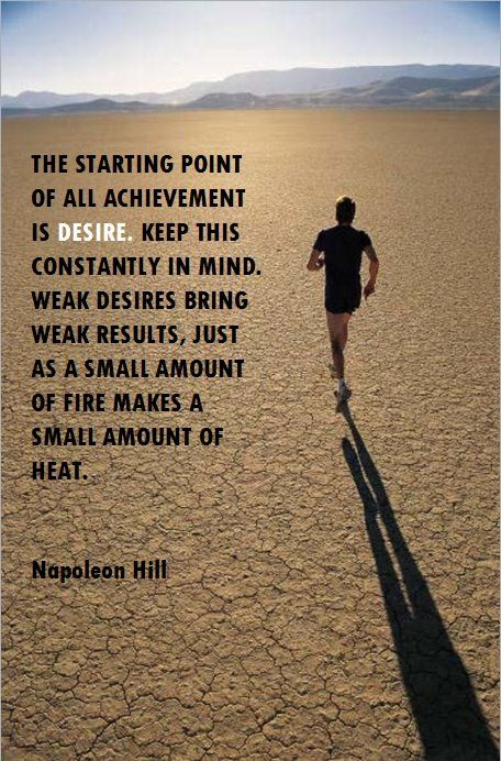 """"""" The starting point of all achievements is desire. Keep this constantly in mind. Weak desires bring weak results, just as a small amount of fire makes a small amount of heat. """""""