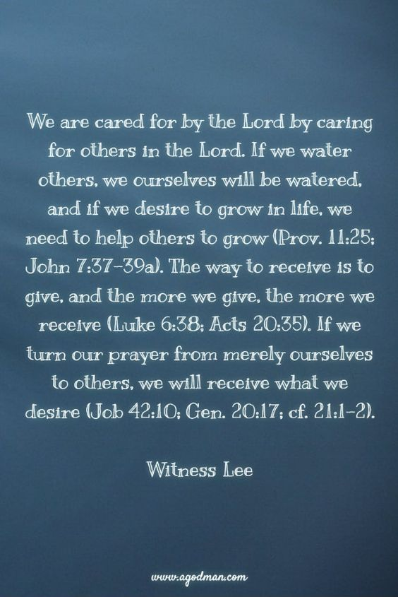 We are cared for by the Lord by caring for others in the Lord. If we water others, we ourselves will be watered, and if we desire to grow in life, we need to help others to grow (Prov. 11:25; John 7:37-39a). The way to receive is to give, and the more we give, the more we receive (Luke 6:38; Acts 20:35). If we turn our prayer from merely ourselves to others, we will receive what we desire (Job 42:10; Gen. 20:17; cf. 21:1-2). Witness Lee. More at www.agodman.com
