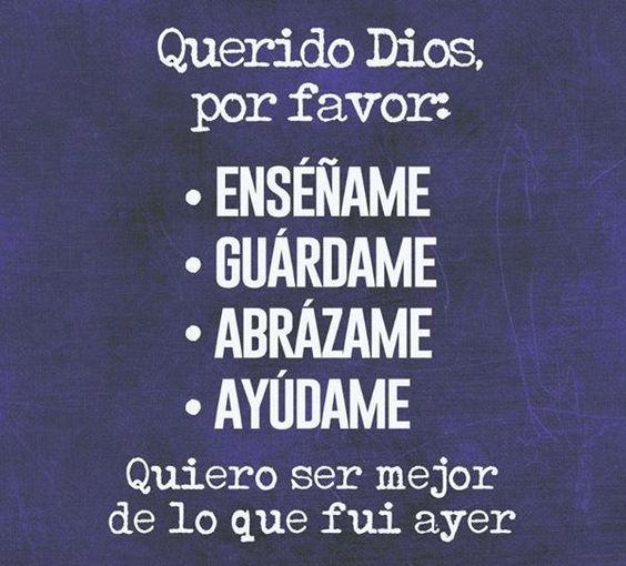Querido Dios, por favor:   Enséñame  Guardame  Abrázame  Ayúdame  Quiero ser mejor de lo que fui ayer.