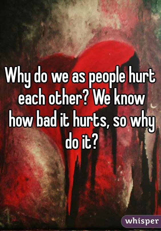 Why do we as people hurt each other? We know how bad it hurts, so why do it?